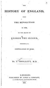 The History of England: From the Revolution in 1688, to the Death of George the Second. Designed as a Continuation of Hume