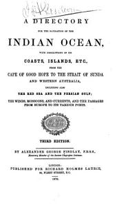 A Directory for the Navigation of the Indian Ocean: With Descriptions of Its Coasts, Islands, Etc., from Cape of Good Hope to the Strait of Sunda and Western Australia, Including Also the Red Sea and the Persian Gulf; the Winds, Monsoons, and Currents, and the Passages from Europe to Its Various Ports