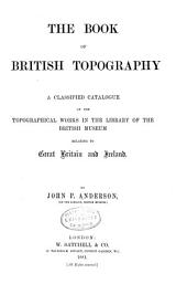 The Book of British Topography: A Classified Catalogue of the Topographical Works in the Library of the British Museum Relating to Great Britain and Ireland