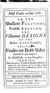 Most Faults on One Side: Or, the Shallow Politicks, Foolish Arguing, and Villanous Designs of the Author of a Late Pamphlet, Entitul'd Faults on Both Sides. Consider'd and Expos'd. ...