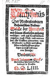 Catechismus Der Rechtgleubigen Behemischen Brüder, Welche der Antichrist mit seinem Gotlosen anhang verfolget ... Verdeutscht Durch Johannem Gyrck