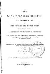 The Shakespearian Referee: A Cyclopædia of Four Thousand Two Hundred Words, Obsolete and Modern, Occurring in the Plays of Shakespeare ... To which are Added, Translations of All the Latin, French, Italian and Spanish Words Occurring in the Plays