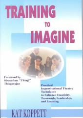 Training to Imagine: Practical Improvisational Theatre Techniques for Trainers and Managers to Enhance Creativity, Teamwork, Leadership, and Learning
