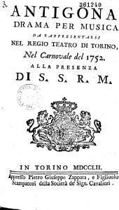 Antigona. Dramma [da G. Roccaforte] per musica da rappresentarsi nel regio teatro di Torino nel carnovale del 1752...