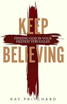 Keep Believing  Finding God in Your Deepest Struggles  2019 Edition
