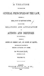 A Treatise Upon Some of the General Principles of the Law: Whether of a Legal, Or of an Equitable Nature : Including Their Relations and Application to Actions and Defenses in General : Whether in Courts of Common Law, Or Courts of Equity : and Equally Adapted to Courts Governed by Codes, Volume 6