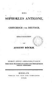 Des Sophocles Antigone, gr. und deutsch, herausg. von A. Böckh. Nebst zwei Abhandlungen über diese Tragödie im Ganzen und über einzelne Stellen derselben