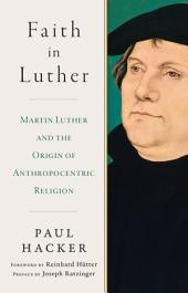 Faith in Luther: Martin Luther and the Origin of Anthropocentric Religion