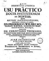 Q. D. B. V. dissertatio jvridica de usu practico doctr. institutionum de nuptiis,: quam rectore ... Friderico Wilhelmo ... præside dn. Christiano Thomasio ... d. XXIV. april. MDCCXIII.
