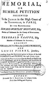 A Memorial, Or Humble Petition Presented to the Judge in the High Court of the Tournelle, in Paris, by the Honourable Edward Wortley Montagu, ... And Theobald Taaffe, ... Against Abraham Payba Alias James Roberts, and Louis Pierre, Jeweller; Appealing from the Sentence Given in Favour of the Said Roberts and Pierre, the 14th June, 1752. ... Translated from the Original ...