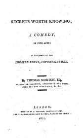 Secrets Worth Knowing: A Comedy in Five Acts : as Performed at the Theatre-Royal, Covent-Garden