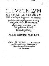 Illvstrivm Germaniae Virorvm Historiae aliquot singulares: ex optimis, probatissimisq[ue] authoribus erutae atq[ue] congestae