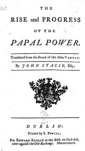 The Rise and Progress of the Papal Power. Translated from the French of the Abbe Vertot. By John Stacie, Esq