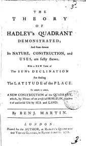 The Theory of Hadley's Quadrant Demonstrated: And from Thence Its Nature, Construction, and Uses, are Fully Shewn. With a New Table of the Sun's Declination for Finding the Latitude of the Place. To which is Added, a New Construction of the Quadrant, ... By Benj. Martin, Volume 3