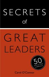 Secrets of Great Leaders: 50 Ways to Make a Difference: The 50 Strategies You Need to Inspire and Motivate