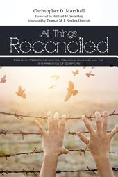All Things Reconciled: Essays on Restorative Justice, Religious Violence, and the Interpretation of Scripture