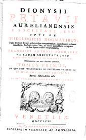 Dionysii Petavii,... Opus de theologicis dogmatibus ...