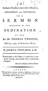 The Duties Christians Owe to Their Ministers, Considered and Enforced in a Sermon at the Ordination of ... T. Twining, May 31, 1775, Etc