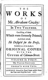 The Works of Mr. Abraham Cowley ...: Consisting of Those which Were Formerly Printed; and Those which He Design'd for the Press, Publish'd Out of the Author's Original Copies : with The Cutter of Coleman-street, Volume 1
