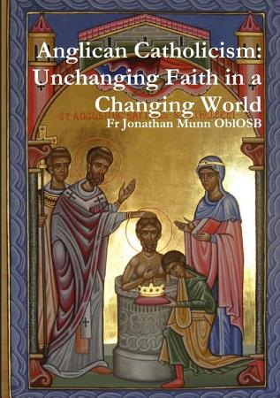 Anglican Catholicism  Unchanging Faith in a Changing World PDF