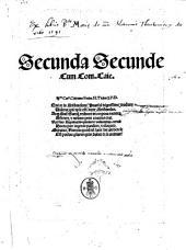 Secunda secunde sanctissimi doctoris Thome de Aquino ... Adornata praeclarissimis commentarijs reuerendissimi in Christo Patris ac Domini D. Thome de Vio Caietani ..
