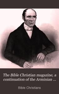 The Bible Christian magazine  a continuation of the Arminian magazine PDF