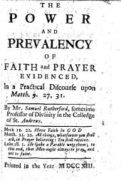 The Power and Prevalency of Faith and Prayer Evidenced, in a Practical Discourse Upon Matth. 9. 27, 31