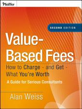 Value-Based Fees: How to Charge - and Get - What You're Worth, Edition 2