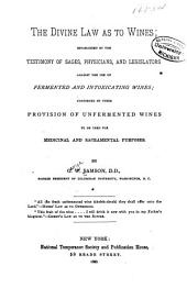 The Divine Law as to Wines: Established by the Testimony of Sages, Physicians, and Legislators Against the Use of Fermented and Intoxicating Wines; Confirmed by Their Provision of Unfermented Wines to be Used for Medicinal and Sacramental Purposes