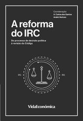 A Reforma do IRC: Do Processo de Decisão Política à Revisão do Código
