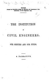 The Instituion of Civil Engineers: Our Minutes and Our Funds. A Narrative