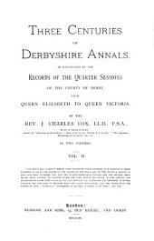Three Centuries of Derbyshire Annals: As Illustrated by the Records of the Quarter Sessions of the County of Derby, from Queen Elizabeth to Queen Victoria, Volume 2