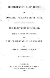 Homoeopathy Simplified: Or, Domestic Practice Made Easy : Containing Explicit Directions for the Treatment of Disease, the Management of Accidents, and the Preservation of Health