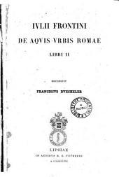 Iulii Frontini De aquis urbis Romae libri 2. recensuit Franciscus Buecheler