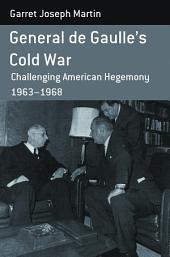 General de Gaulle's Cold War: Challenging American Hegemony, 1963-68