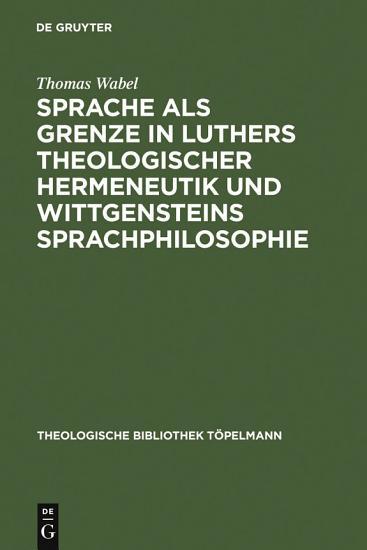 Sprache als Grenze in Luthers theologischer Hermeneutik und Wittgensteins Sprachphilosophie PDF