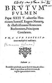 Brutum Fulmen papae Sixti V. adversus Henricum sereniss. regem Navarrae, et illustrissimum Henricum Borbonium, principem Condaeum