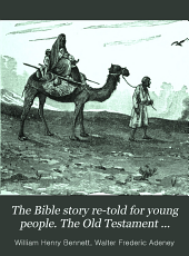 The Bible story re-told for young people. The Old Testament story by W.H. Bennett, the New Testament story by W.F. Adeney