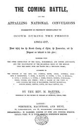 The Coming Battle, and the appalling national convulsions foreshown in prophecy immediately to occur during the period 1861-67, etc. (Third edition.)