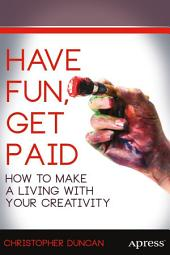 Have Fun, Get Paid: How to Make a Living with Your Creativity