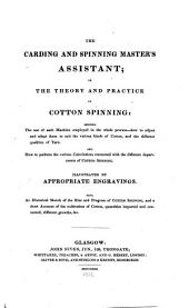 The Carding and Spinning Master's Assistant, Or, The Theory and Practice of Cotton Spinning: Showing the Use of Machine ; Also, an Historical Sketch of the Rise and Progress of Cotton Spinning, and a Short Account of the Cultivation of Cotton ; Ill. by Appropriate Engravings ...