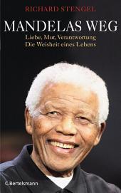 Mandelas Weg: Liebe, Mut, Verantwortung - Die Weisheit eines Lebens
