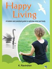 Happy Living (A holistic and practical guide to optimise mind and body)
