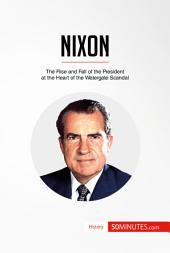 Nixon: The Rise and Fall of the President at the Heart of the Watergate Scandal