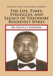 Passing The Ancestral Torch The Life Times Struggles And Legacy Of Theodore Roosevelt Spikes Book PDF