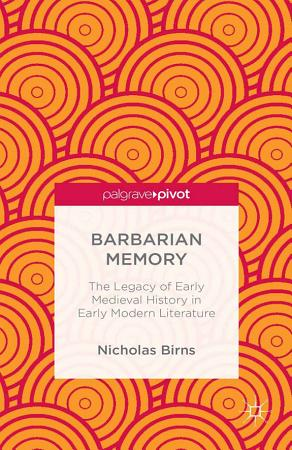 Barbarian Memory  The Legacy of Early Medieval History in Early Modern Literature PDF