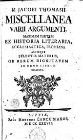 Miscellanea varii argumenti: maximam partem ex historia literaria, ecclesiastica, prophana aliisque selectis materiis, ob rerum dignitatem in unum librum collecta