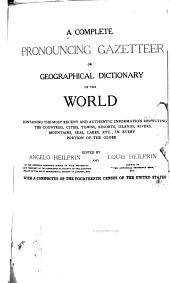 A Complete Pronouncing Gazetteer Or Geographical Dictionary of the World: Containing the Most Recent and Authentic Information Respecting the Countries, Cities, Towns, Resorts, Islands, Rivers, Mountains, Seas, Lakes, Etc., in Every Portion of the Gloge
