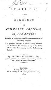 Lectures on the Elements of Commerce, Politics, and Finances;: Intended as a Companion to Blackstone's Commentaries on the Laws of England; and Peculiarly Calculated to Qualify Young Noblemen and Gentlemen for Situations in Any of the Public Offices Under Government, and for Parliamentary Business