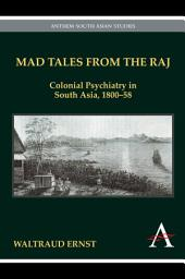 Mad Tales from the Raj: Colonial Psychiatry in South Asia, 1800-58